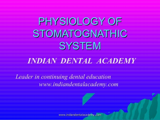 PHYSIOLOGY OF STOMATOGNATHIC SYSTEM INDIAN DENTAL ACADEMY Leader in continuing dental education www.indiandentalacademy.co...