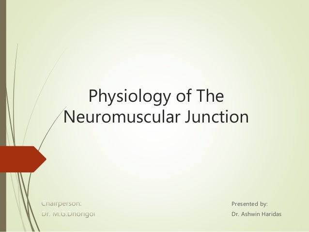 Physiology of The Neuromuscular Junction Presented by: Dr. Ashwin Haridas