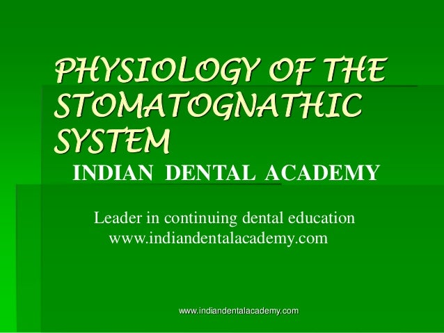 PHYSIOLOGY OF THE STOMATOGNATHIC SYSTEM INDIAN DENTAL ACADEMY Leader in continuing dental education www.indiandentalacadem...