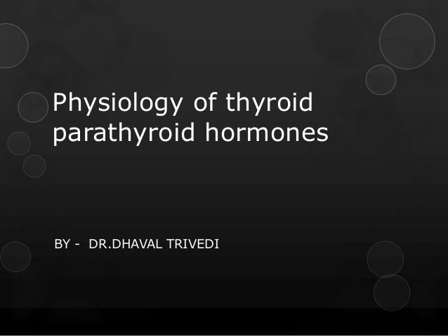 Physiology of thyroid parathyroid hormones BY - DR.DHAVAL TRIVEDI