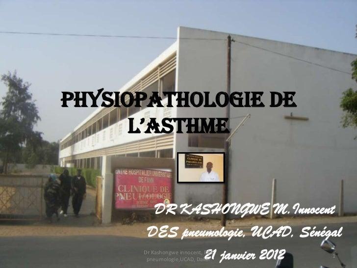 Physiopathologie de      l'asthme        DR KASHONGWE M.Innocent       DES pneumologie, UCAD, Sénégal               21 jan...