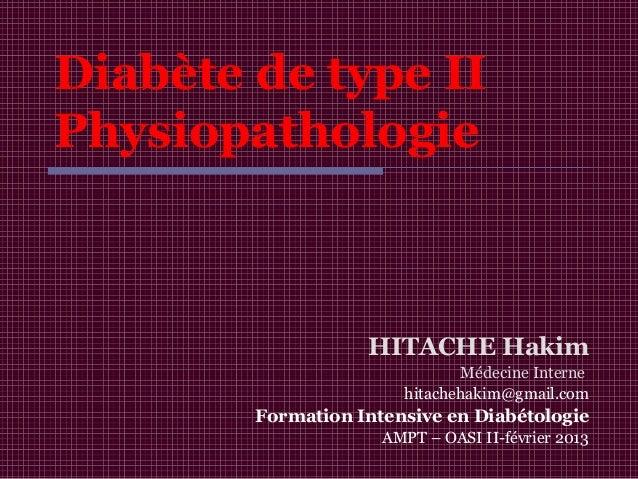 Diabète de type II Physiopathologie HITACHE Hakim Médecine Interne hitachehakim@gmail.com Formation Intensive en Diabétolo...