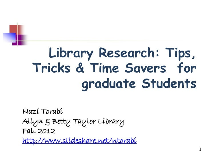 Library Research: Tips,  Tricks & Time Savers for          graduate StudentsNazi TorabiAllyn & Betty Taylor LibraryFall 20...