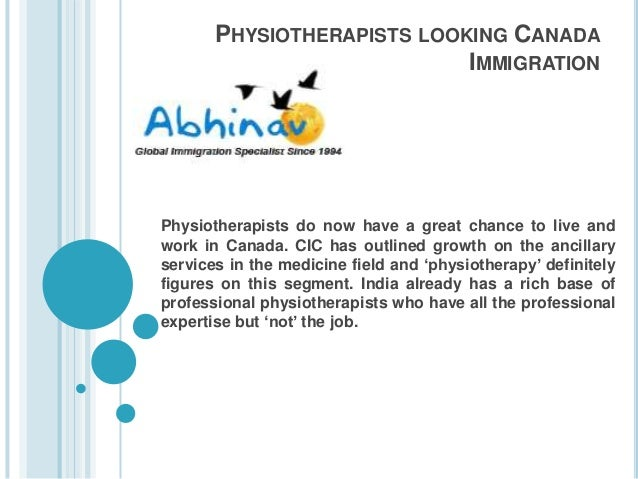 PHYSIOTHERAPISTS LOOKING CANADA IMMIGRATION Physiotherapists do now have a great chance to live and work in Canada. CIC ha...