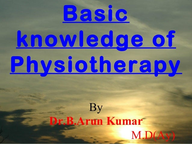 Basicknowledge ofPhysiotherapy          By   Dr.B.Arun Kumar                M.D(Ay)