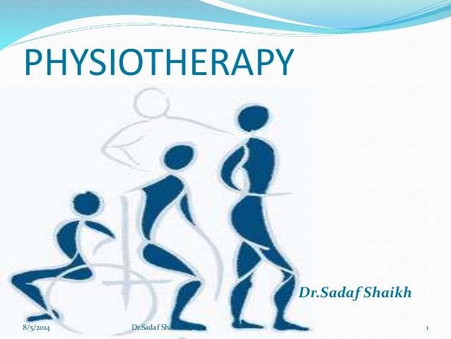 PHYSIOTHERAPY Dr.Sadaf Shaikh 8/5/2014 1Dr.Sadaf Shaikh ( PT)