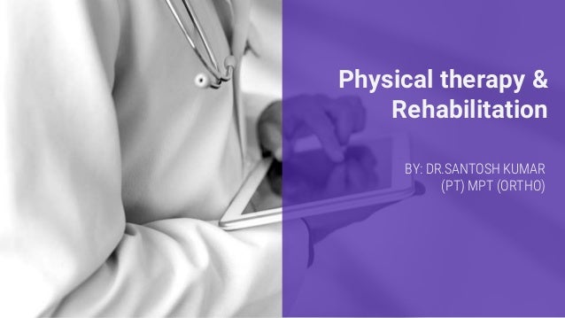 Physical therapy & Rehabilitation BY: DR.SANTOSH KUMAR (PT) MPT (ORTHO)