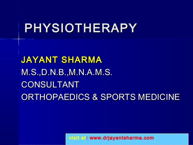 PHYSIOTHERAPYPHYSIOTHERAPY JAYANT SHARMAJAYANT SHARMA M.S.,D.N.B.,M.N.A.M.S.M.S.,D.N.B.,M.N.A.M.S. CONSULTANTCONSULTANT OR...