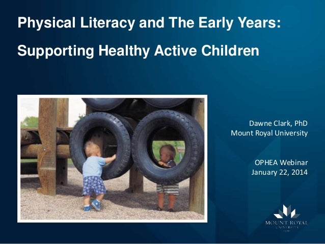 Physical Literacy and The Early Years: Supporting Healthy Active Children  Dawne Clark, PhD Mount Royal University  OPHEA ...