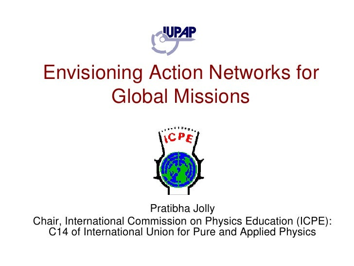 Envisioning Action Networks for Global Missions<br />PratibhaJolly<br />Chair, International Commission on Physics Educati...