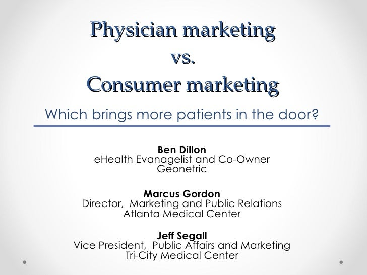 Physician marketing  vs.  Consumer marketing  Which brings more patients in the door? Ben Dillon eHealth Evanagelist and C...