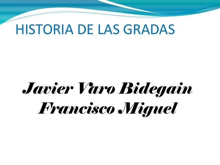 HISTORIA DE LAS GRADAS Javier Varo Bidegain Francisco Miguel Pérez Canales Pedro Juan García Suárez