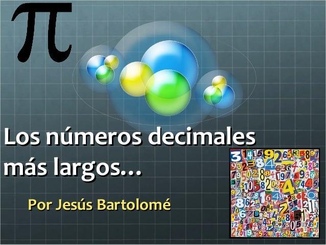 Los números decimalesLos números decimales más largos…más largos… Por Jesús BartoloméPor Jesús Bartolomé