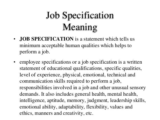 job specification Job description job specification a statement containing items such as: job title location job summary duties machines, tools and equipment materials and forms.