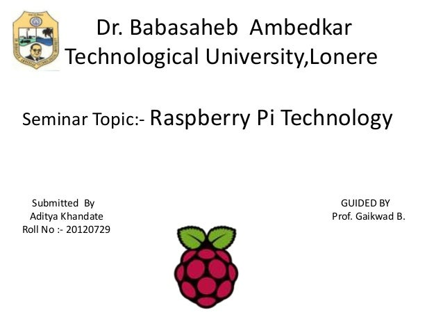 Dr. Babasaheb Ambedkar Technological University,Lonere Seminar Topic:- Raspberry Pi Technology Submitted By GUIDED BY Adit...