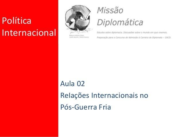 Política Internacional Aula 02 ReIações Internacionais no Pós-Guerra Fria