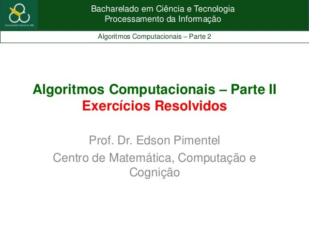 Bacharelado em Ciência e TecnologiaProcessamento da InformaçãoAlgoritmos Computacionais – Parte 2Algoritmos Computacionais...