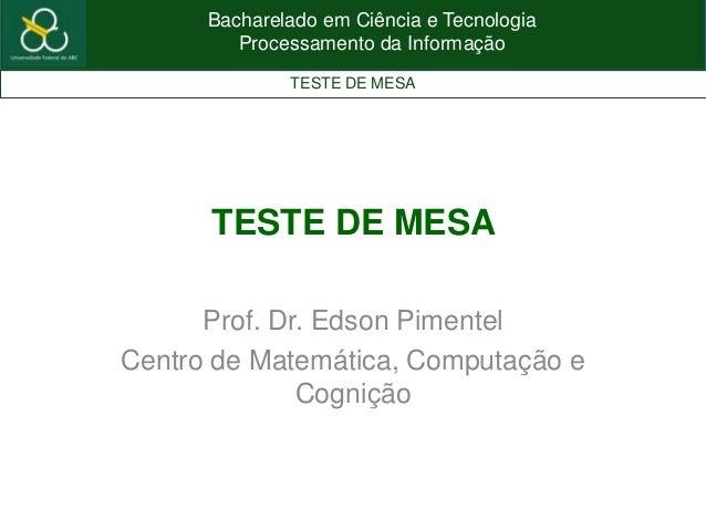 Bacharelado em Ciência e TecnologiaProcessamento da InformaçãoTESTE DE MESATESTE DE MESAProf. Dr. Edson PimentelCentro de ...