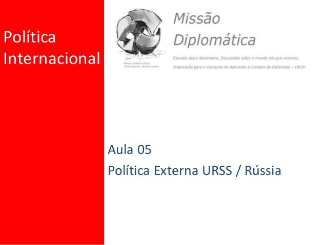 Política Internacional Aula 05 Política Externa URSS / Rússia
