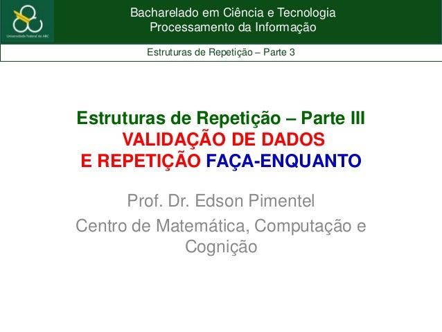 Bacharelado em Ciência e TecnologiaProcessamento da InformaçãoEstruturas de Repetição – Parte 3Estruturas de Repetição – P...