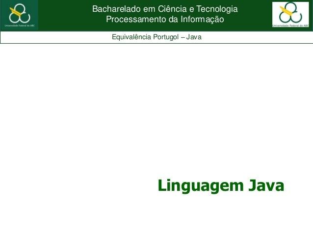 Bacharelado em Ciência e TecnologiaProcessamento da InformaçãoEquivalência Portugol – JavaLinguagem Java