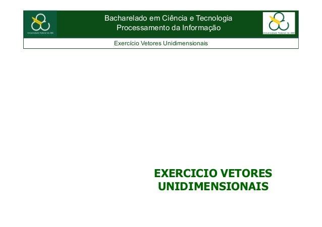 Bacharelado em Ciência e TecnologiaProcessamento da InformaçãoExercício Vetores UnidimensionaisEXERCICIO VETORESUNIDIMENSI...