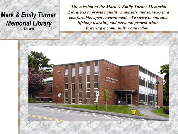 The mission of the Mark & Emily Turner Memorial Library is to provide quality materials and services in a comfortable, ope...