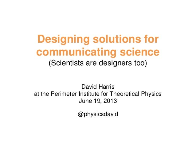 Designing solutions for communicating science (Scientists are designers too) David Harris at the Perimeter Institute for T...