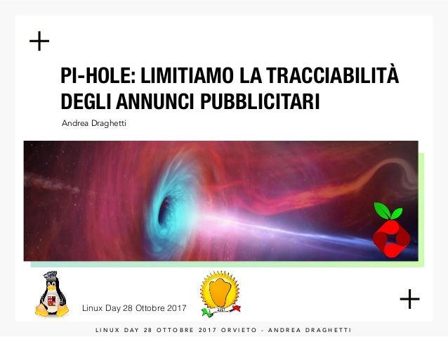 PI-HOLE: LIMITIAMO LA TRACCIABILITÀ DEGLI ANNUNCI PUBBLICITARI Andrea Draghetti Linux Day 28 Ottobre 2017 L I N U X D A Y ...
