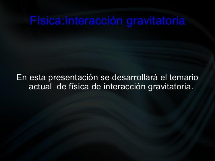 Física:Interacción gravitatoria En esta presentación se desarrollará el temario actual  de física de interacción gravitato...