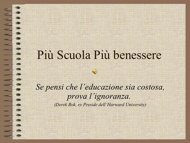 Più Scuola Più benessere Se pensi che l'educazione sia costosa, prova l'ignoranza.  (Derek Bok, ex Preside dell'Harward Un...