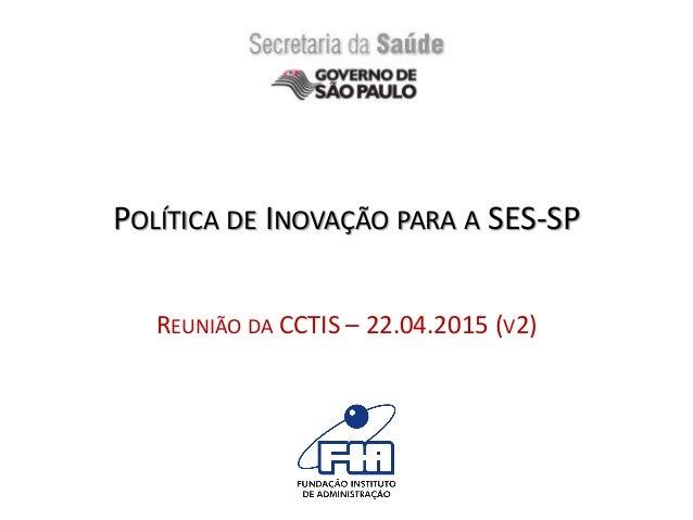 POLÍTICA DE INOVAÇÃO PARA A SES-SP REUNIÃO DA CCTIS – 22.04.2015 (V2)