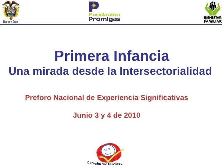 Primera Infancia Una mirada desde la Intersectorialidad  Preforo Nacional de Experiencia Significativas Junio 3 y 4 de 2010