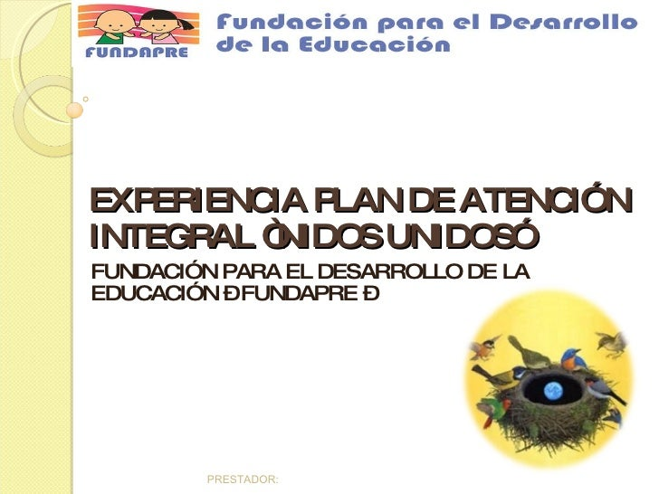 """EXPERIENCIA PLAN DE ATENCIÓN INTEGRAL """"NIDOS UNIDOS"""" FUNDACIÓN PARA EL DESARROLLO DE LA EDUCACIÓN – FUNDAPRE –"""