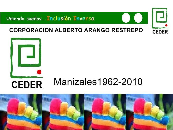 CORPORACION ALBERTO ARANGO RESTREPO Manizales1962-2010 Uniendo sueños…  I n c l u si ó n   I n v e r s a CEDER CEDER