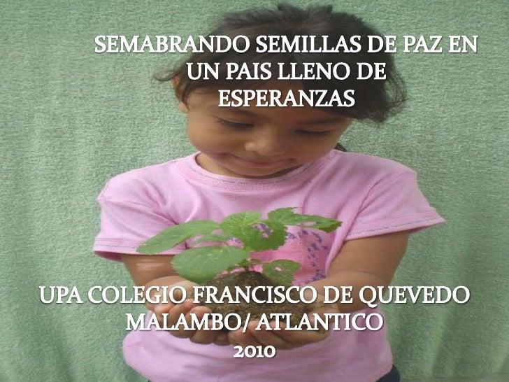 SEMABRANDO SEMILLAS DE PAZ EN UN PAIS LLENO DE<br />ESPERANZAS<br />UPA COLEGIO FRANCISCO DE QUEVEDO<br />MALAMBO/ ATLANTI...