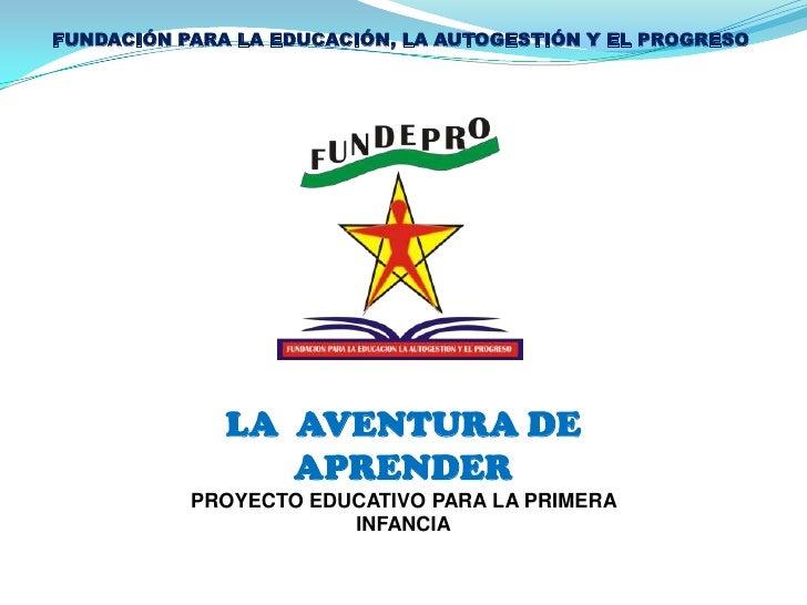 FUNDACIÓN PARA LA EDUCACIÓN, LA AUTOGESTIÓN Y EL PROGRESO <br />LA  AVENTURA DE APRENDER<br />PROYECTO EDUCATIVO PARA LA P...