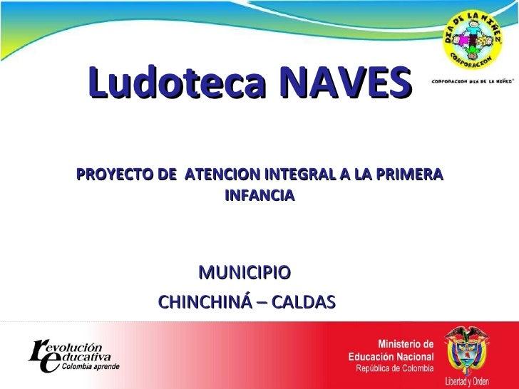 Ludoteca NAVES MUNICIPIO  CHINCHINÁ – CALDAS PROYECTO DE  ATENCION INTEGRAL A LA PRIMERA INFANCIA