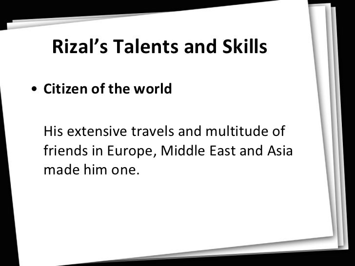 "rizals skills Filipinos and foreigners alike have paid tribute to jose rizal claiming that his place of honor in history is secure - rizal's skills introduction it was his austrian bosom friend, professor ferdinand blumentritt, rector of the imperial atheneum of leitmeritz, who said ""rizal was the greatest product of the philippines and his coming to the ."