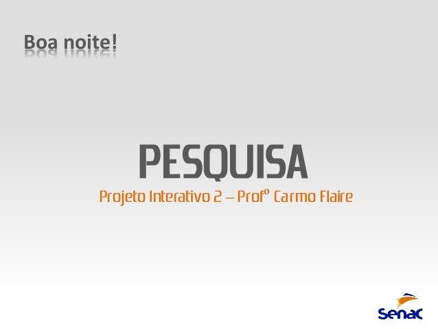 Boa noite!              PESQUISA        Projeto Interativo 2 – Profº Carmo Flaire