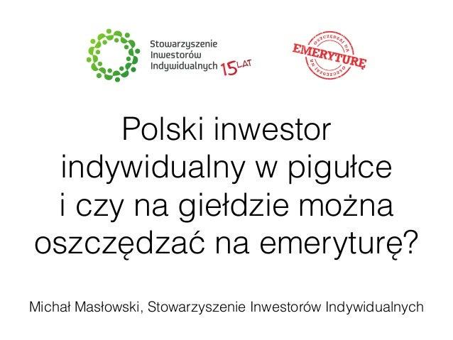 Polski inwestor  indywidualny w pigułce  i czy na giełdzie można  oszczędzać na emeryturę?  Michał Masłowski, Stowarzyszen...