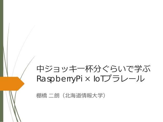 中ジョッキ一杯分ぐらいで学ぶ RaspberryPi × IoTプラレール 棚橋 二朗(北海道情報大学)