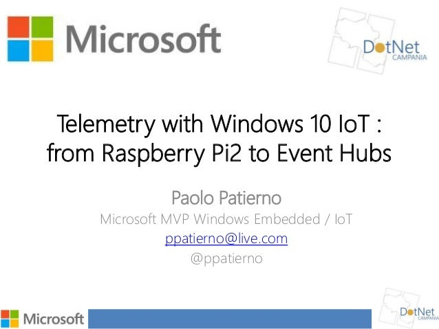 Telemetry with Windows 10 IoT : from Raspberry Pi2 to Event Hubs Paolo Patierno Microsoft MVP Windows Embedded / IoT ppati...