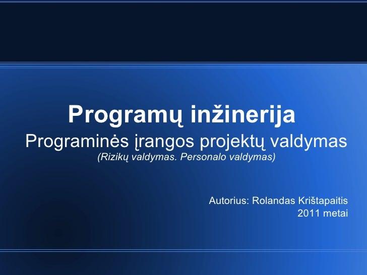 Program ų inžinerija Programinės įrangos projektų valdymas (Rizikų valdymas. Personalo valdymas) Autorius: Rolandas Krišta...