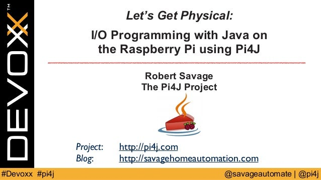 Let's Get Physical:  I/O Programming with Java on  the Raspberry Pi using Pi4J  Robert Savage  The Pi4J Project  Project: ...