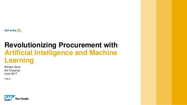 PUBLIC Shivani Govil Ani Chauhan June 2017 Revolutionizing Procurement with Artificial Intelligence and Machine Learning