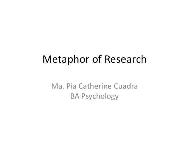 Metaphor of Research Ma. Pia Catherine Cuadra      BA Psychology
