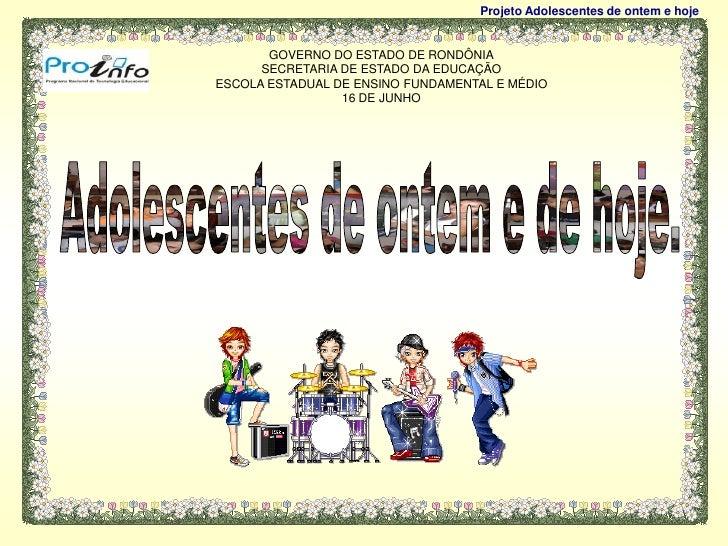Projeto Adolescentes de ontem e hoje          GOVERNO DO ESTADO DE RONDÔNIA       SECRETARIA DE ESTADO DA EDUCAÇÃO ESCOLA ...