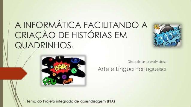 A INFORMÁTICA FACILITANDO A CRIAÇÃO DE HISTÓRIAS EM QUADRINHOS1 Disciplinas envolvidas: Arte e Língua Portuguesa 1. Tema d...
