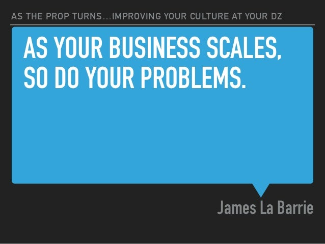AS YOUR BUSINESS SCALES, SO DO YOUR PROBLEMS. James La Barrie AS THE PROP TURNS…IMPROVING YOUR CULTURE AT YOUR DZ